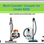 Top 5 Canister Vacuum Cleaners For Under $300